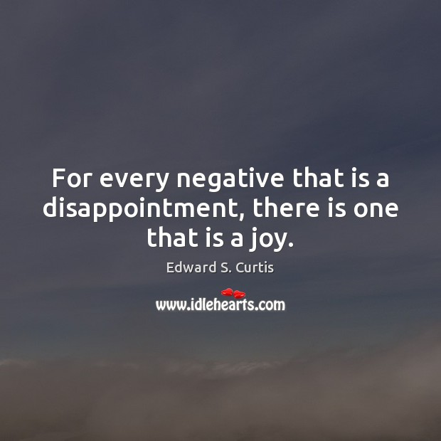 For every negative that is a disappointment, there is one that is a joy. Image