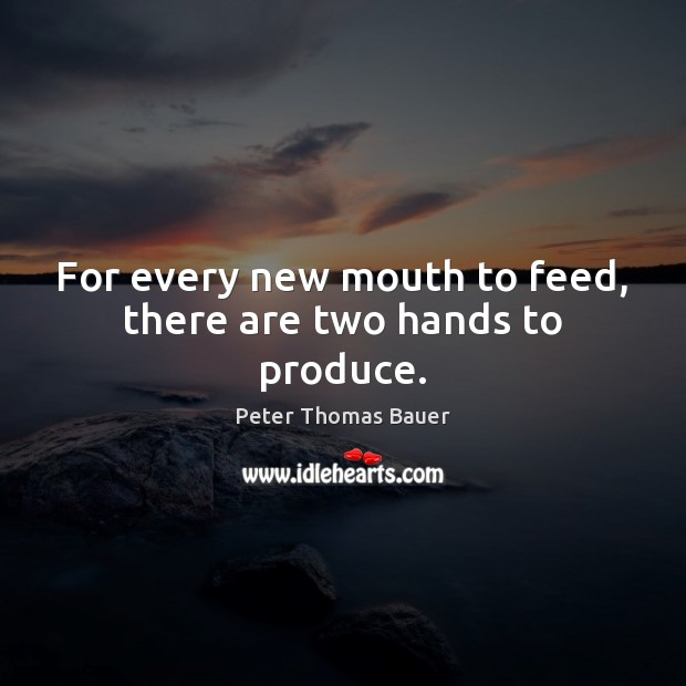 Image, For every new mouth to feed, there are two hands to produce.