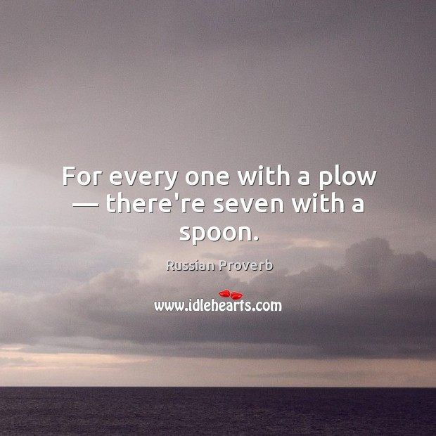 For every one with a plow — there're seven with a spoon. Russian Proverbs Image