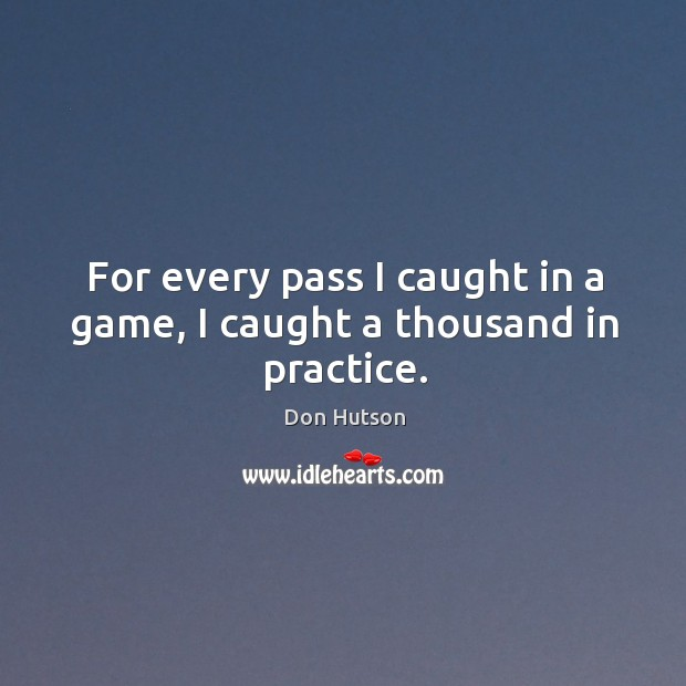 Image, For every pass I caught in a game, I caught a thousand in practice.