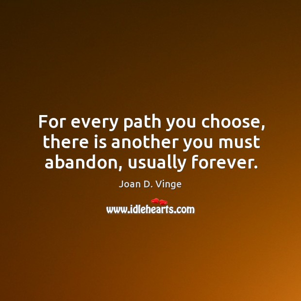 For every path you choose, there is another you must abandon, usually forever. Joan D. Vinge Picture Quote