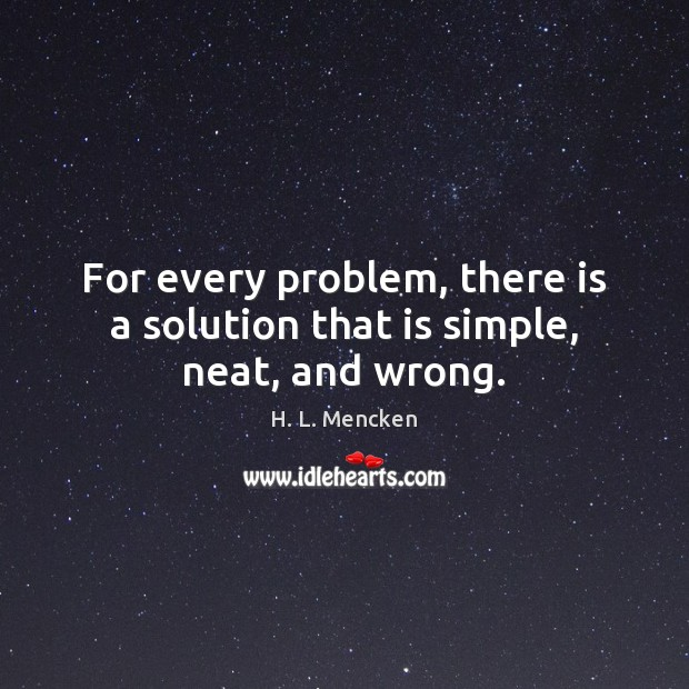 For every problem, there is a solution that is simple, neat, and wrong. Image