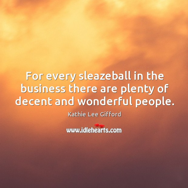 For every sleazeball in the business there are plenty of decent and wonderful people. Kathie Lee Gifford Picture Quote