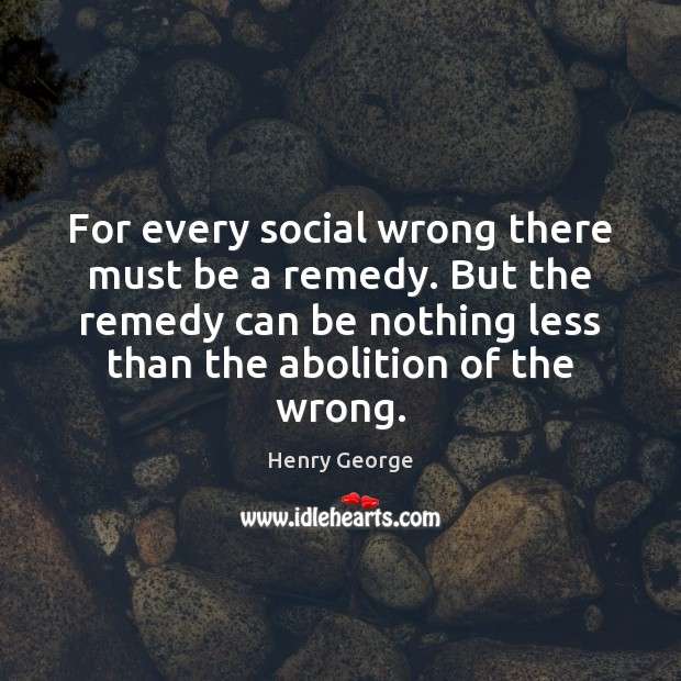 For every social wrong there must be a remedy. But the remedy Henry George Picture Quote