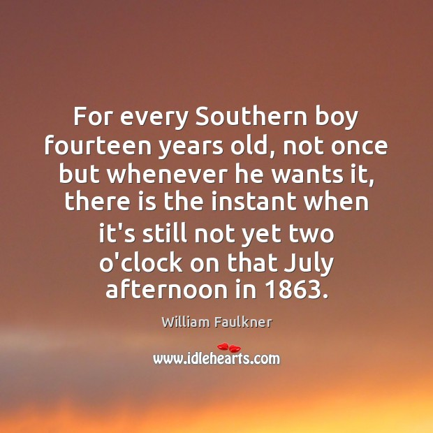 For every Southern boy fourteen years old, not once but whenever he William Faulkner Picture Quote