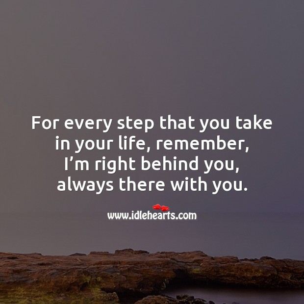 Image, For every step that you take in your life, remember, I'm right behind you.