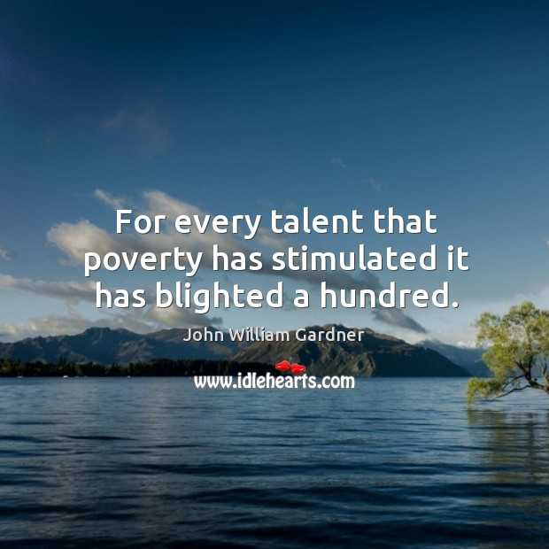 For every talent that poverty has stimulated it has blighted a hundred. Image