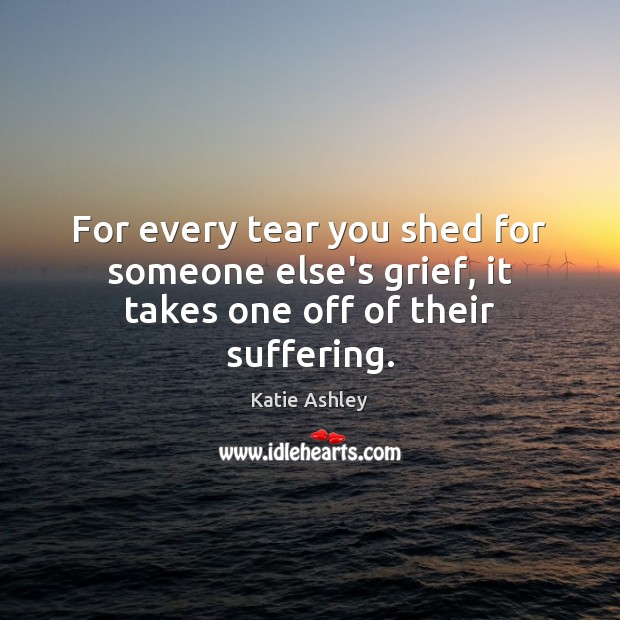 For every tear you shed for someone else's grief, it takes one off of their suffering. Image