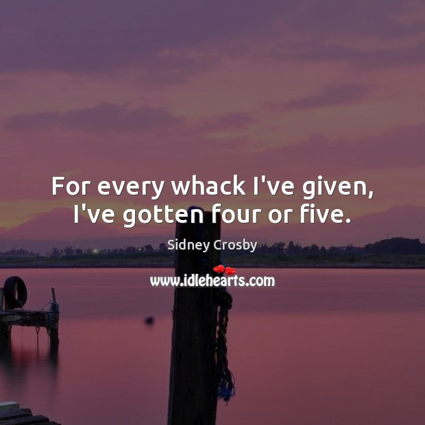 For every whack I've given, I've gotten four or five. Sidney Crosby Picture Quote
