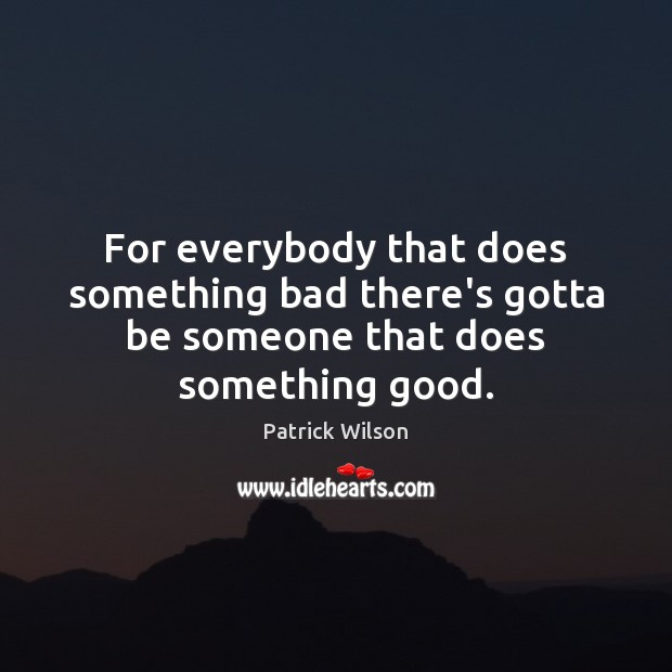 For everybody that does something bad there's gotta be someone that does something good. Image