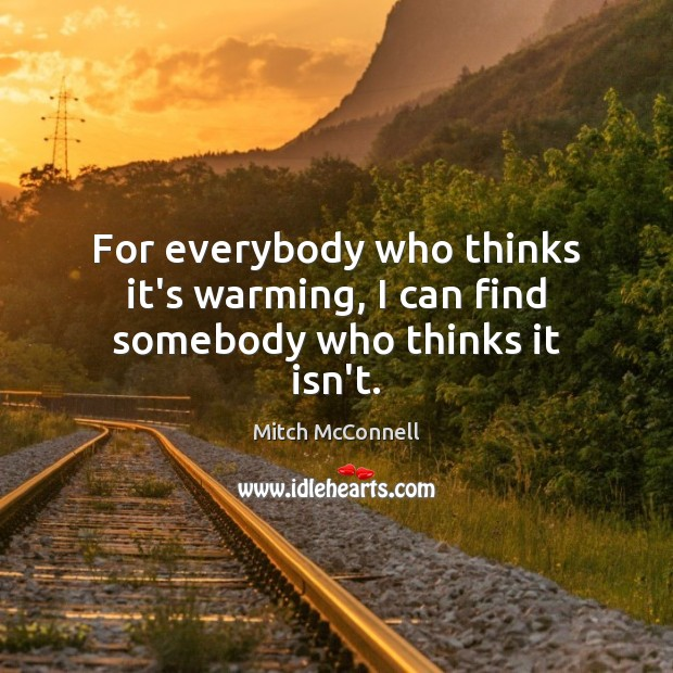 For everybody who thinks it's warming, I can find somebody who thinks it isn't. Mitch McConnell Picture Quote