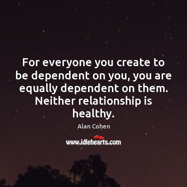 For everyone you create to be dependent on you, you are equally Image