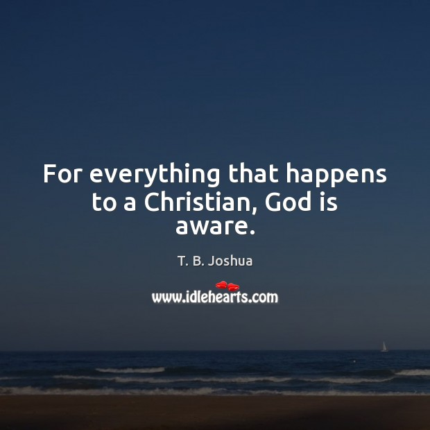 For everything that happens to a Christian, God is aware. T. B. Joshua Picture Quote