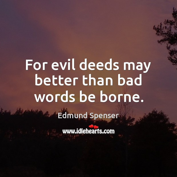 For evil deeds may better than bad words be borne. Edmund Spenser Picture Quote
