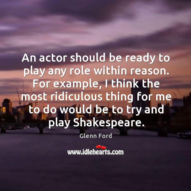 For example, I think the most ridiculous thing for me to do would be to try and play shakespeare. Glenn Ford Picture Quote