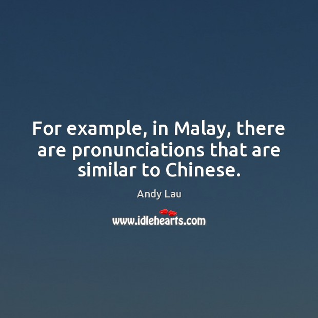 For example, in Malay, there are pronunciations that are similar to Chinese. Image