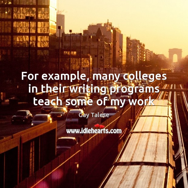 For example, many colleges in their writing programs teach some of my work Gay Talese Picture Quote