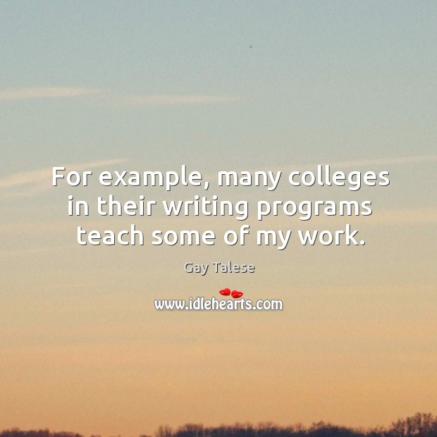 For example, many colleges in their writing programs teach some of my work. Gay Talese Picture Quote
