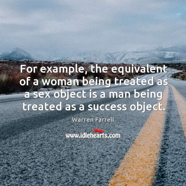 Image, For example, the equivalent of a woman being treated as a sex object is a man being treated as a success object.