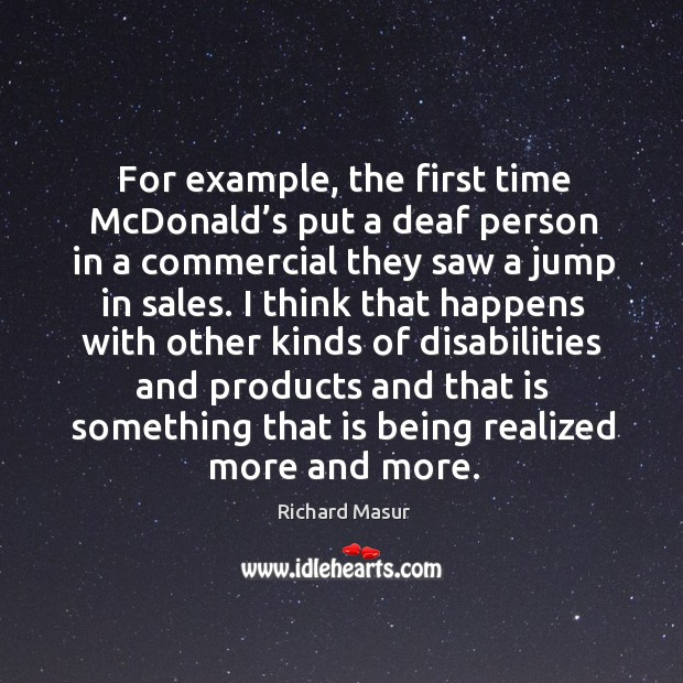 For example, the first time mcdonald's put a deaf person in a commercial they saw a jump in sales. Richard Masur Picture Quote
