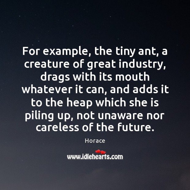 For example, the tiny ant, a creature of great industry, drags with Image