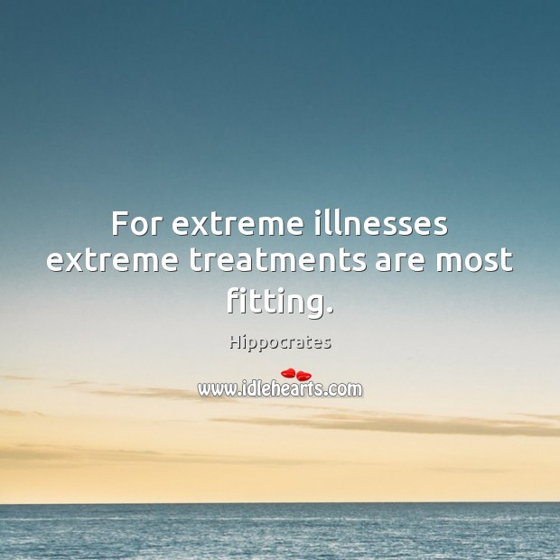 Image, For extreme illnesses extreme treatments are most fitting.