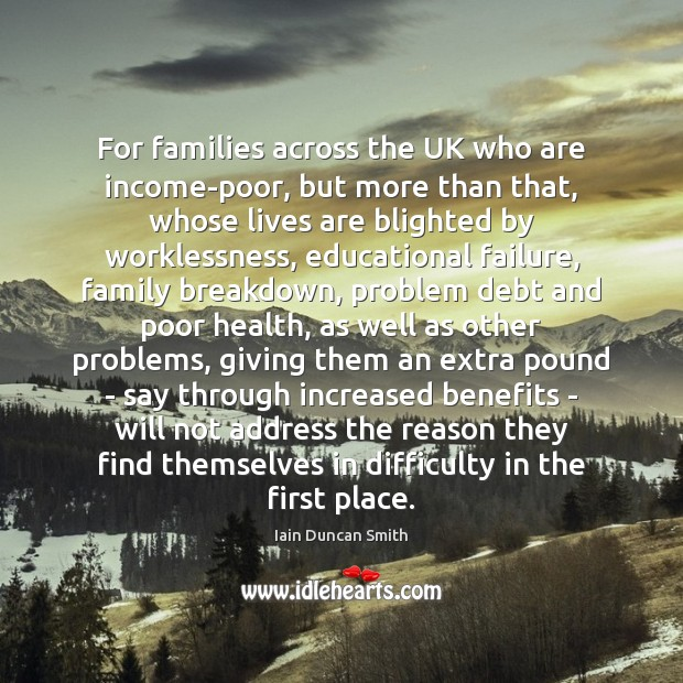 For families across the UK who are income-poor, but more than that, Iain Duncan Smith Picture Quote