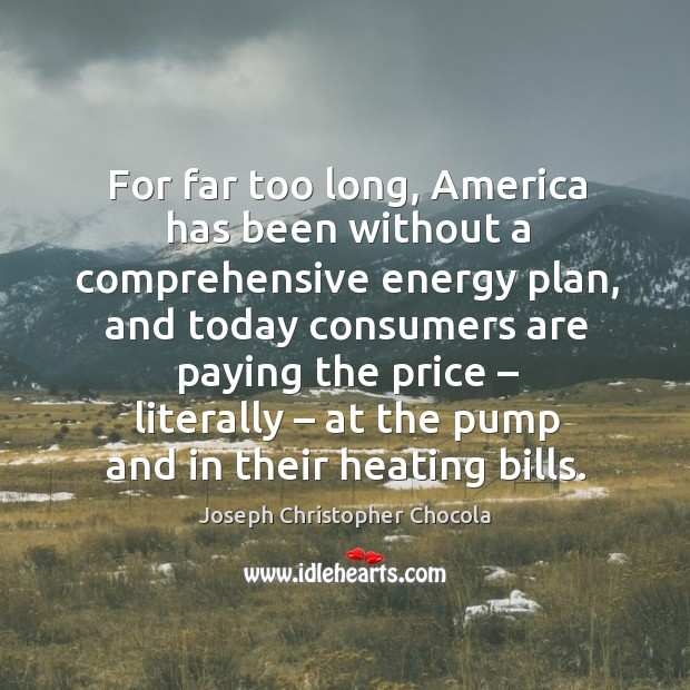 For far too long, america has been without a comprehensive energy plan, and today consumers Image
