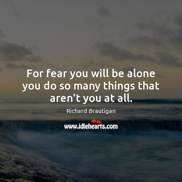 For fear you will be alone you do so many things that aren't you at all. Image