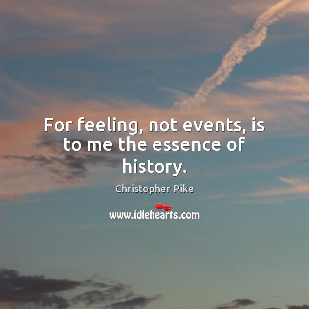 For feeling, not events, is to me the essence of history. Christopher Pike Picture Quote