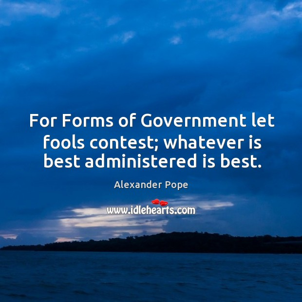 For forms of government let fools contest; whatever is best administered is best. Image