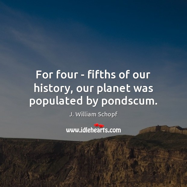 For four – fifths of our history, our planet was populated by pondscum. Image
