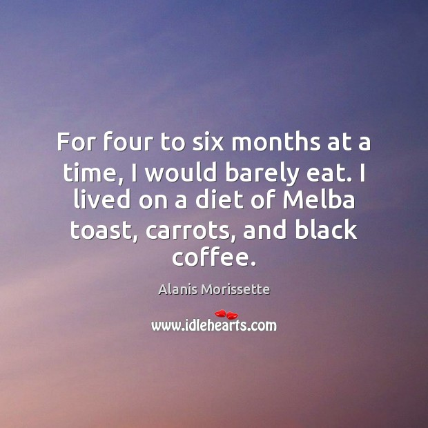 For four to six months at a time, I would barely eat. Coffee Quotes Image