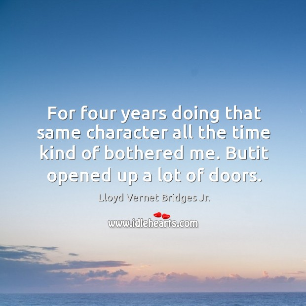 For four years doing that same character all the time kind of bothered me. Butit opened up a lot of doors. Image