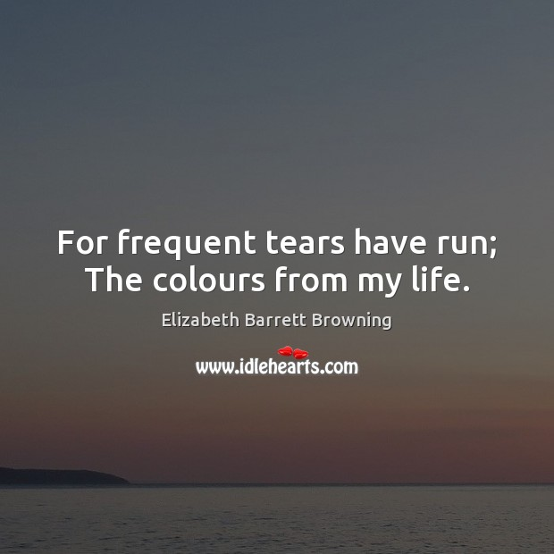 For frequent tears have run; The colours from my life. Elizabeth Barrett Browning Picture Quote
