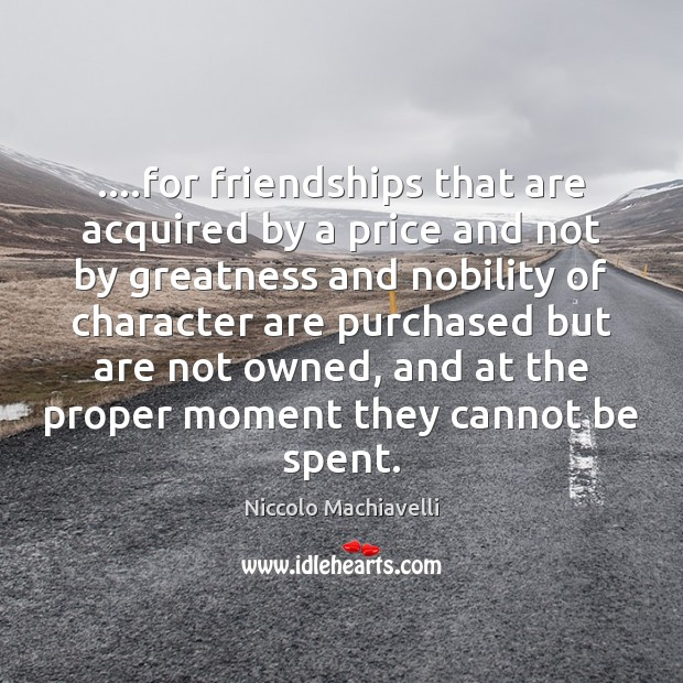 Image, ….for friendships that are acquired by a price and not by greatness
