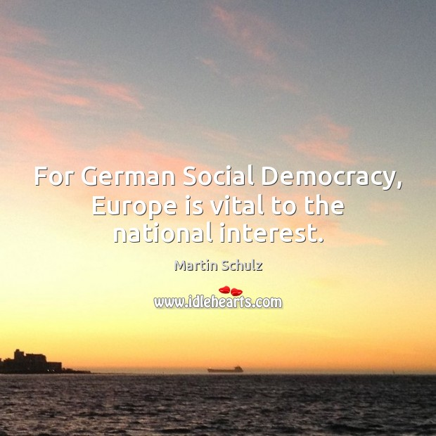 For German Social Democracy, Europe is vital to the national interest. Martin Schulz Picture Quote