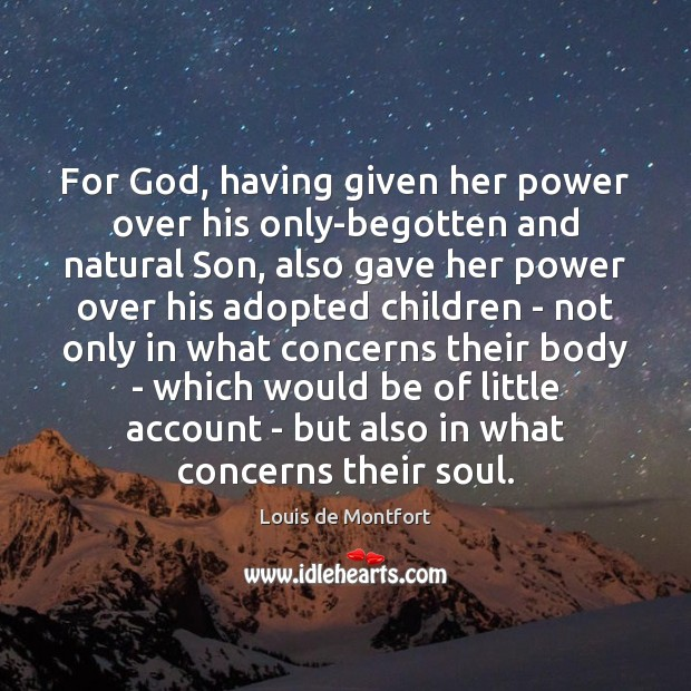 For God, having given her power over his only-begotten and natural Son, Louis de Montfort Picture Quote