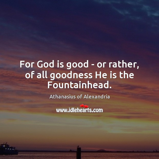 Image, For God is good – or rather, of all goodness He is the Fountainhead.