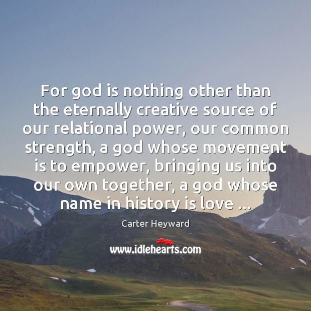 For God is nothing other than the eternally creative source of our Carter Heyward Picture Quote