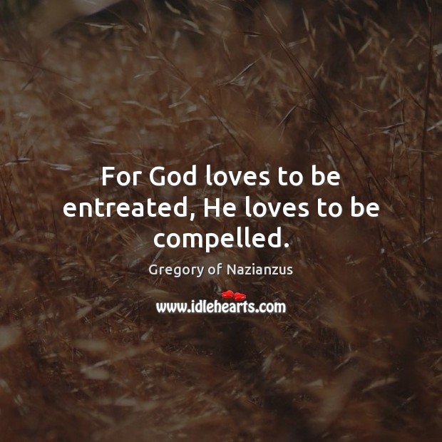 For God loves to be entreated, He loves to be compelled. Image