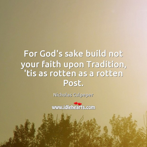 For God's sake build not your faith upon Tradition, 'tis as rotten as a rotten Post. Image