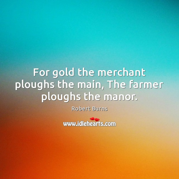 For gold the merchant ploughs the main, The farmer ploughs the manor. Image