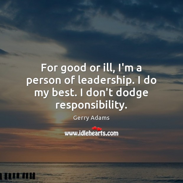For good or ill, I'm a person of leadership. I do my best. I don't dodge responsibility. Image