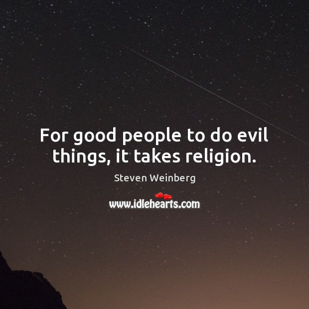 For good people to do evil things, it takes religion. Steven Weinberg Picture Quote