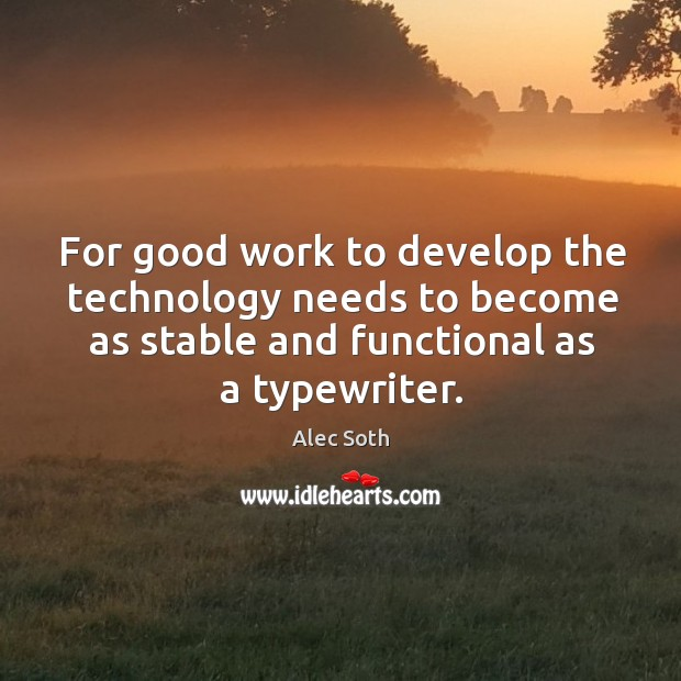 For good work to develop the technology needs to become as stable Image
