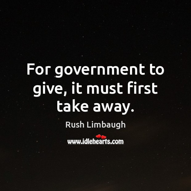 For government to give, it must first take away. Image