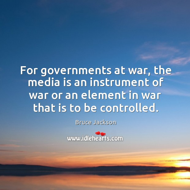 Image, For governments at war, the media is an instrument of war or an element in war that is to be controlled.