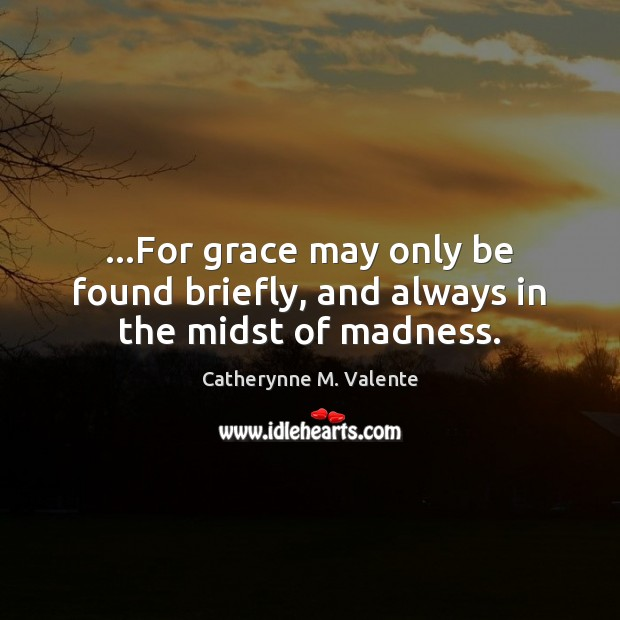 …For grace may only be found briefly, and always in the midst of madness. Catherynne M. Valente Picture Quote