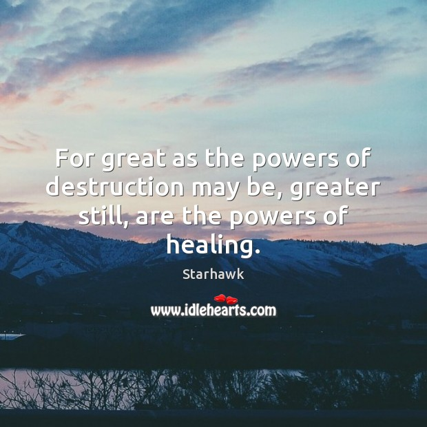 Image, For great as the powers of destruction may be, greater still, are the powers of healing.